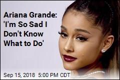Ariana Grande: 'I'm So Sad I Don't Know What to Do'