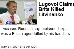 Lugovoi Claims Brits Killed Litvinenko