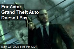 For Actor, Grand Theft Auto Doesn't Pay