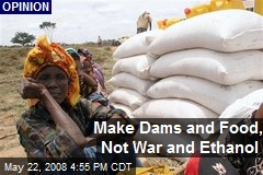 Make Dams and Food, Not War and Ethanol