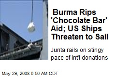 Burma Rips 'Chocolate Bar' Aid; US Ships Threaten to Sail