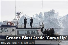 Greens Blast Arctic 'Carve Up'