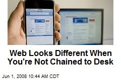Web Looks Different When You're Not Chained to Desk