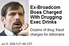 Ex-Broadcom Boss Charged With Drugging Exec Drinks