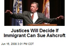 Justices Will Decide If Immigrant Can Sue Ashcroft