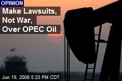 Make Lawsuits, Not War, Over OPEC Oil
