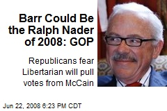 Barr Could Be the Ralph Nader of 2008: GOP