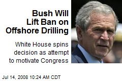 Bush Will Lift Ban on Offshore Drilling