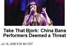 Take That Bjork: China Bans Performers Deemed a Threat