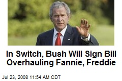 In Switch, Bush Will Sign Bill Overhauling Fannie, Freddie