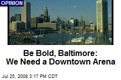Be Bold, Baltimore: We Need a Downtown Arena