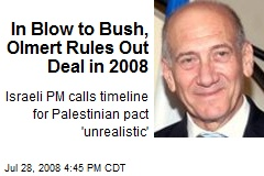 In Blow to Bush, Olmert Rules Out Deal in 2008