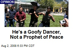 He's a Goofy Dancer, Not a Prophet of Peace