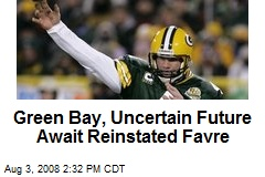 Green Bay, Uncertain Future Await Reinstated Favre
