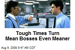 Tough Times Turn Mean Bosses Even Meaner