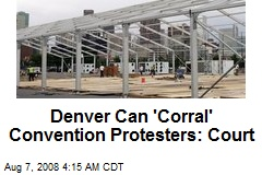 Denver Can 'Corral' Convention Protesters: Court