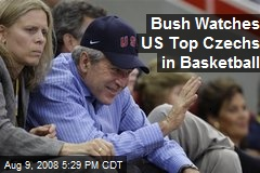 Bush Watches US Top Czechs in Basketball