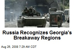 Russia Recognizes Georgia's Breakaway Regions