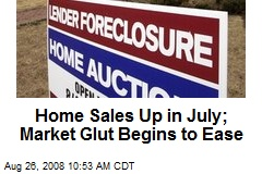 Home Sales Up in July; Market Glut Begins to Ease
