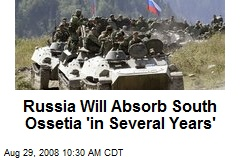 Russia Will Absorb South Ossetia 'in Several Years'