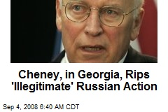 Cheney, in Georgia, Rips 'Illegitimate' Russian Action