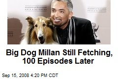 Big Dog Millan Still Fetching, 100 Episodes Later