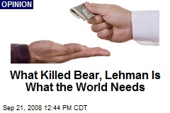 What Killed Bear, Lehman Is What the World Needs