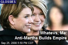 Whatevs, Ma: Anti-Martha Builds Empire