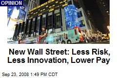 New Wall Street: Less Risk, Less Innovation, Lower Pay