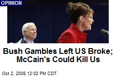 Bush Gambles Left US Broke; McCain's Could Kill Us