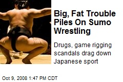 Big, Fat Trouble Piles On Sumo Wrestling