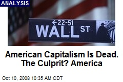 American Capitalism Is Dead. The Culprit? America