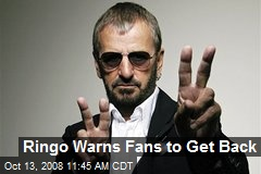 Ringo Warns Fans to Get Back