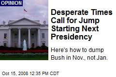 Desperate Times Call for Jump Starting Next Presidency