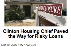 Clinton Housing Chief Paved the Way for Risky Loans