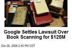 Google Settles Lawsuit Over Book Scanning for $125M