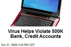 Virus Helps Violate 500K Bank, Credit Accounts