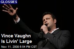 Vince Vaughn Is Livin' Large