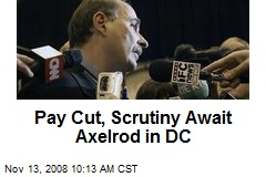 Pay Cut, Scrutiny Await Axelrod in DC