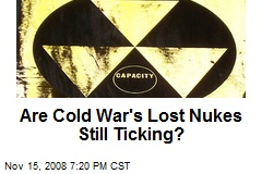 Are Cold War's Lost Nukes Still Ticking?