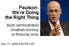 Paulson: We're Doing the Right Thing