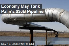 Economy May Tank Palin's $30B Pipeline