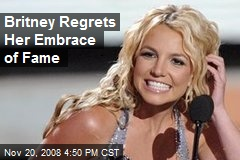 Britney Regrets Her Embrace of Fame