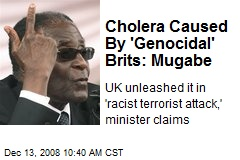 Cholera Caused By 'Genocidal' Brits: Mugabe