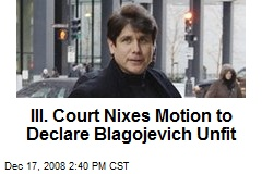 Ill. Court Nixes Motion to Declare Blagojevich Unfit