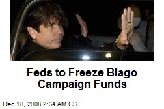 Feds to Freeze Blago Campaign Funds