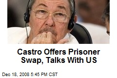 Castro Offers Prisoner Swap, Talks With US