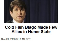 Cold Fish Blago Made Few Allies in Home State