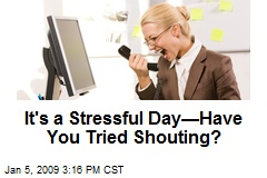 It's a Stressful Day—Have You Tried Shouting?