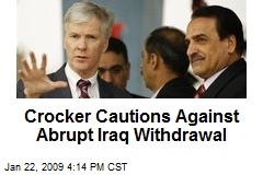Crocker Cautions Against Abrupt Iraq Withdrawal